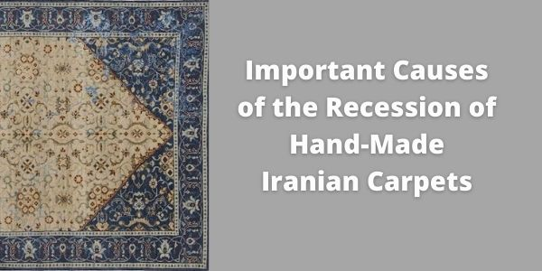The most important causes of the recession of hand-made Iranian carpets in the last decade